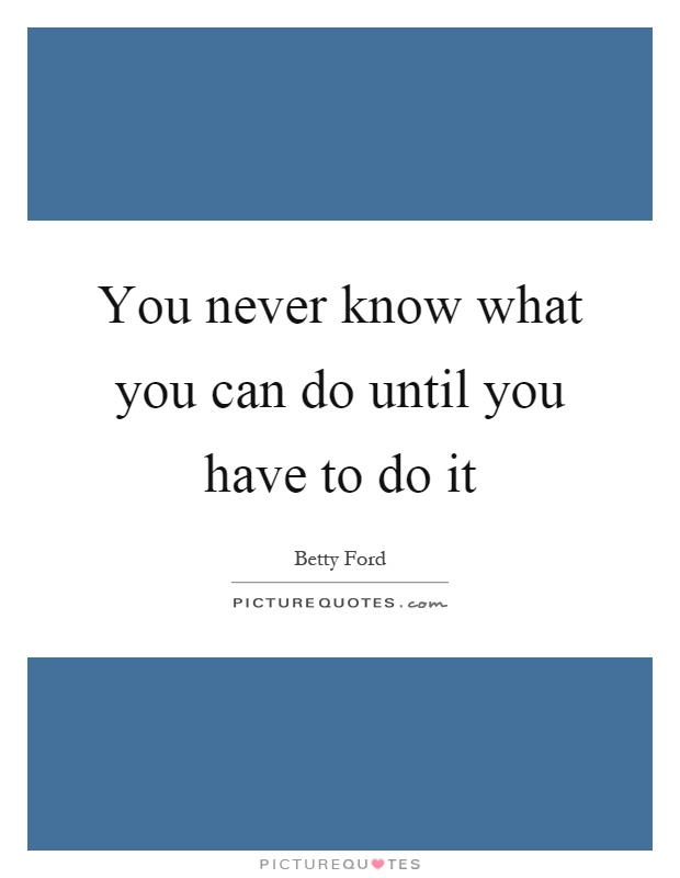 You never know what you can do until you have to do it Picture Quote #1