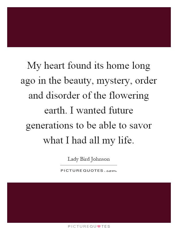 My heart found its home long ago in the beauty, mystery, order and disorder of the flowering earth. I wanted future generations to be able to savor what I had all my life Picture Quote #1