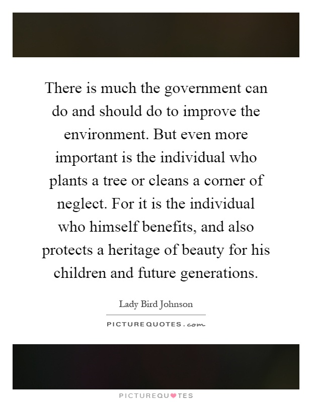 There is much the government can do and should do to improve the environment. But even more important is the individual who plants a tree or cleans a corner of neglect. For it is the individual who himself benefits, and also protects a heritage of beauty for his children and future generations Picture Quote #1