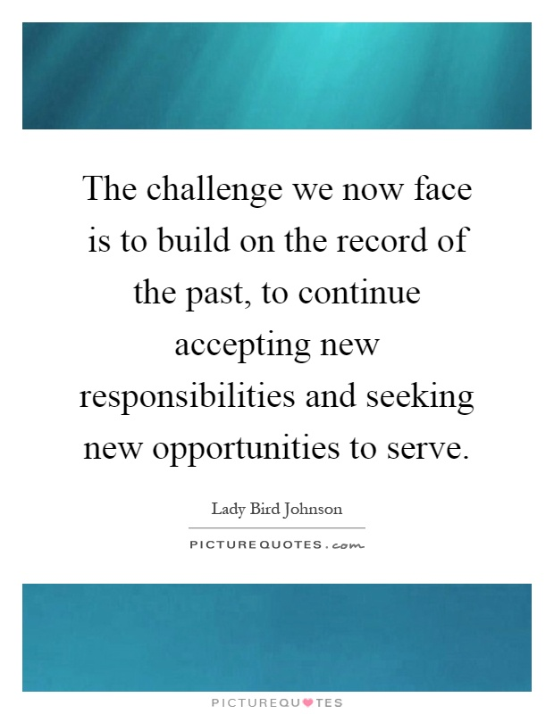 The challenge we now face is to build on the record of the past, to continue accepting new responsibilities and seeking new opportunities to serve Picture Quote #1