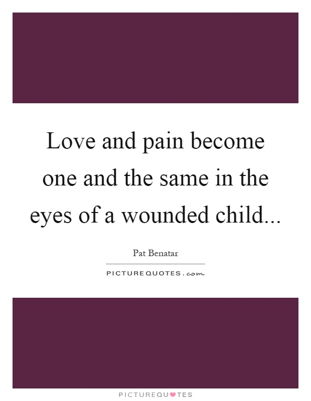 Love and pain become one and the same in the eyes of a wounded child Picture Quote #1