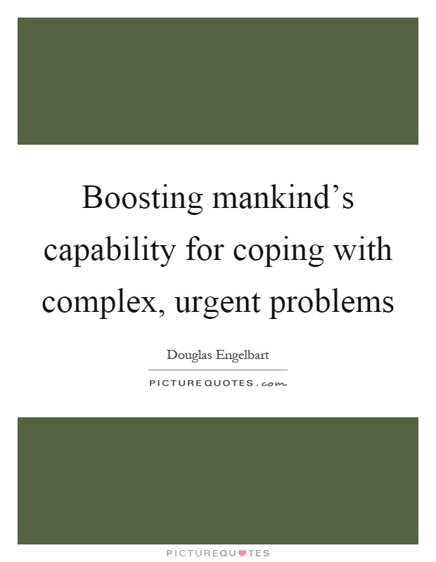 Boosting mankind's capability for coping with complex, urgent problems Picture Quote #1