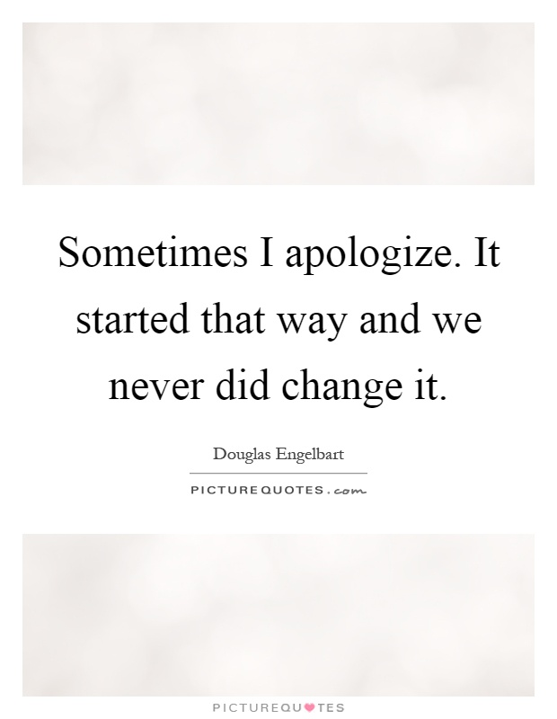 Sometimes I apologize. It started that way and we never did change it Picture Quote #1
