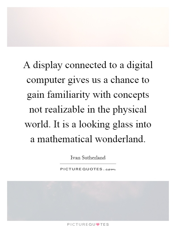 A display connected to a digital computer gives us a chance to gain familiarity with concepts not realizable in the physical world. It is a looking glass into a mathematical wonderland Picture Quote #1