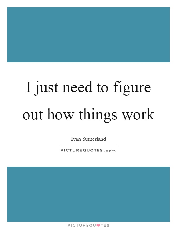 I just need to figure out how things work Picture Quote #1