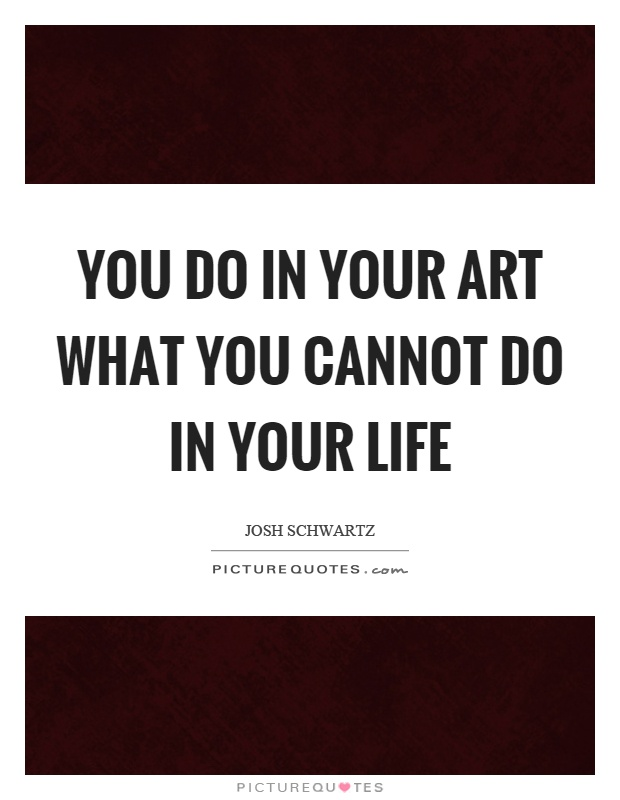 You do in your art what you cannot do in your life Picture Quote #1