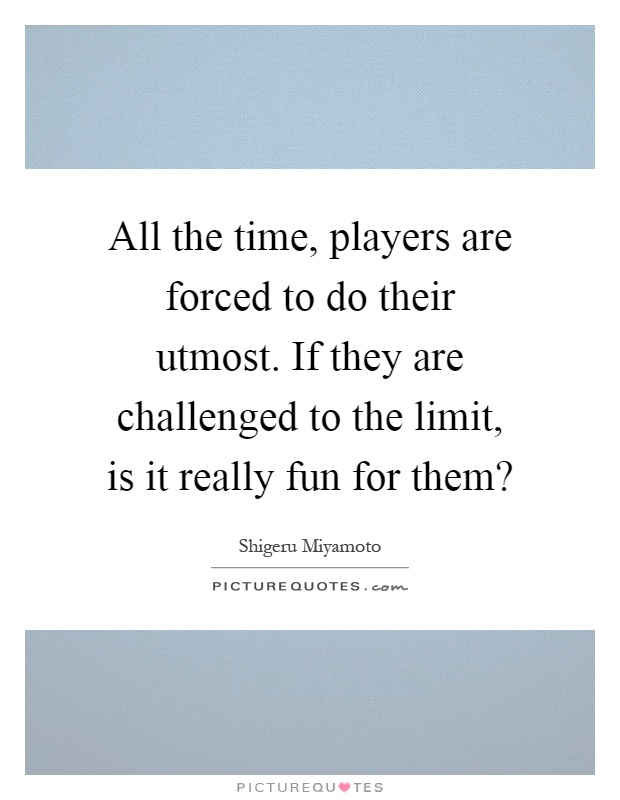 All the time, players are forced to do their utmost. If they are challenged to the limit, is it really fun for them? Picture Quote #1