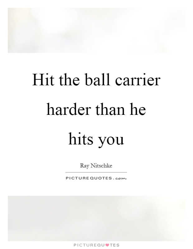 Hit the ball carrier harder than he hits you Picture Quote #1