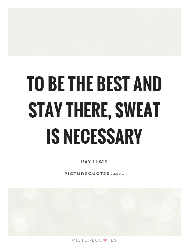 To be the best and stay there, sweat is necessary Picture Quote #1