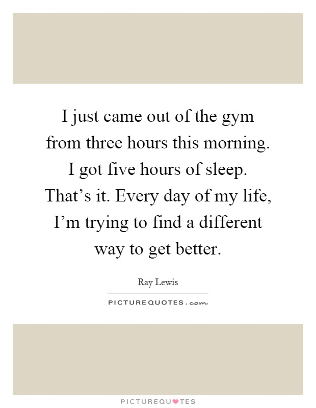 I just came out of the gym from three hours this morning. I got five hours of sleep. That's it. Every day of my life, I'm trying to find a different way to get better Picture Quote #1