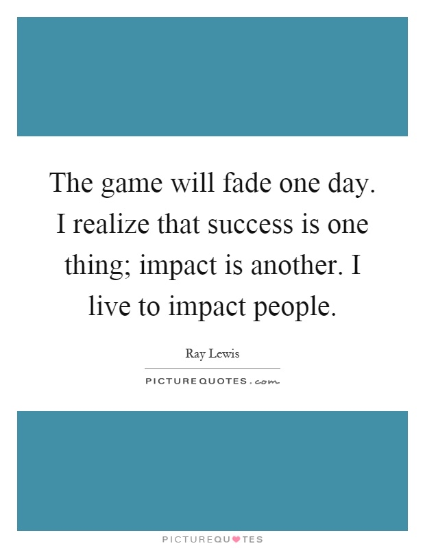 The game will fade one day. I realize that success is one thing; impact is another. I live to impact people Picture Quote #1