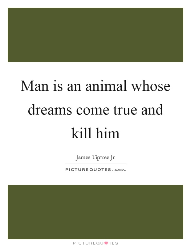Man is an animal whose dreams come true and kill him Picture Quote #1