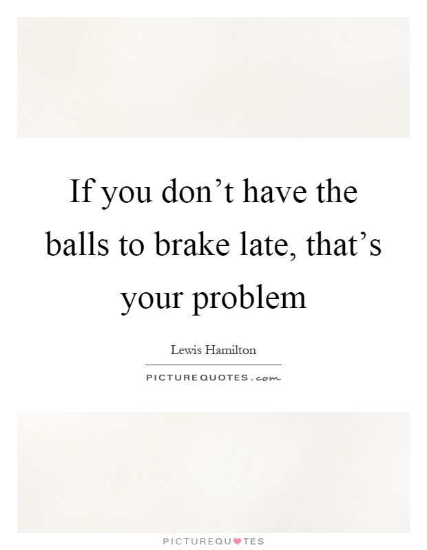 Brake Quotes If You Don't Have The Balls To Brake Late That's Your Problem