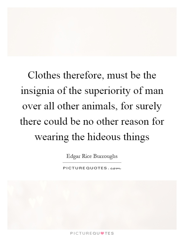 Clothes therefore, must be the insignia of the superiority of man over all other animals, for surely there could be no other reason for wearing the hideous things Picture Quote #1