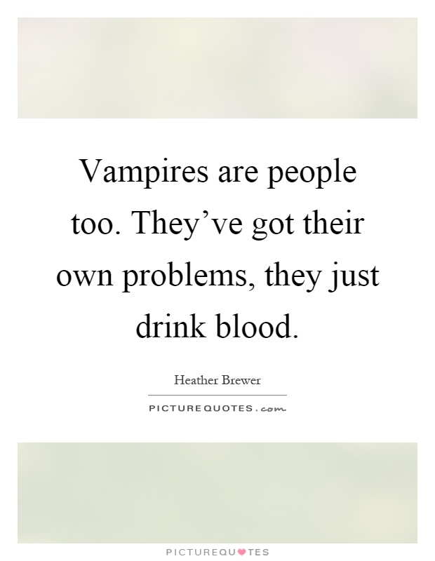 Vampires are people too. They've got their own problems, they just drink blood Picture Quote #1