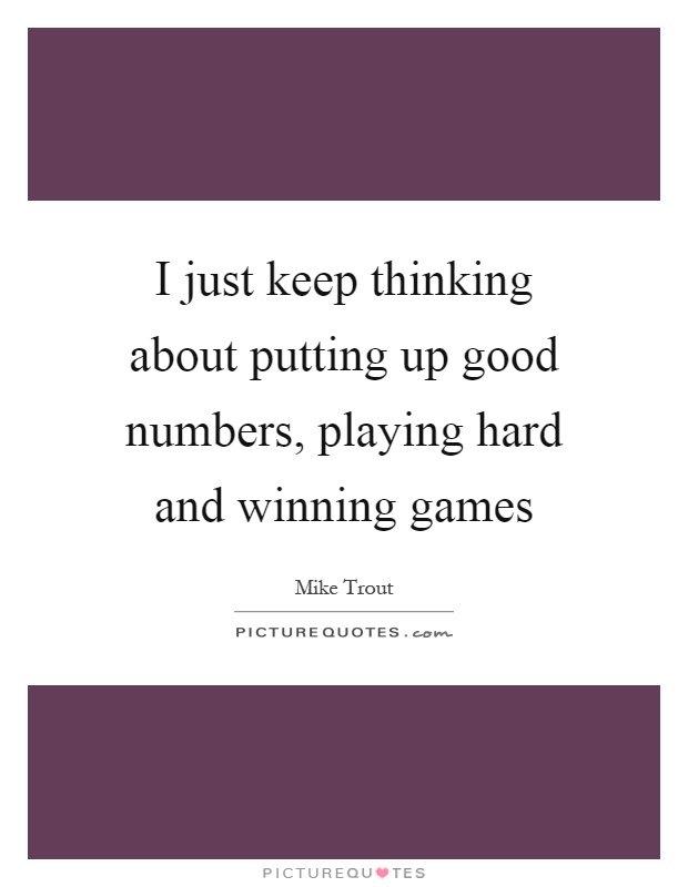 I just keep thinking about putting up good numbers, playing hard and winning games Picture Quote #1