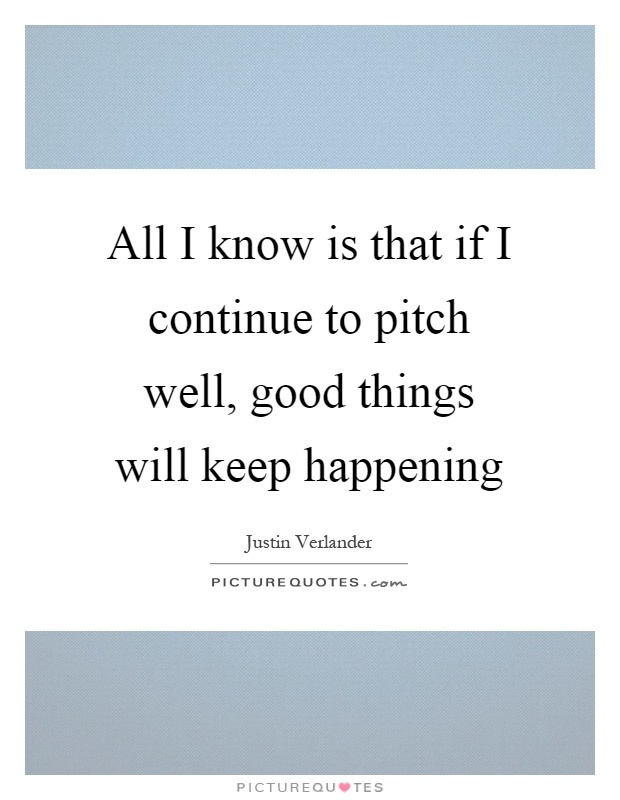 All I know is that if I continue to pitch well, good ...