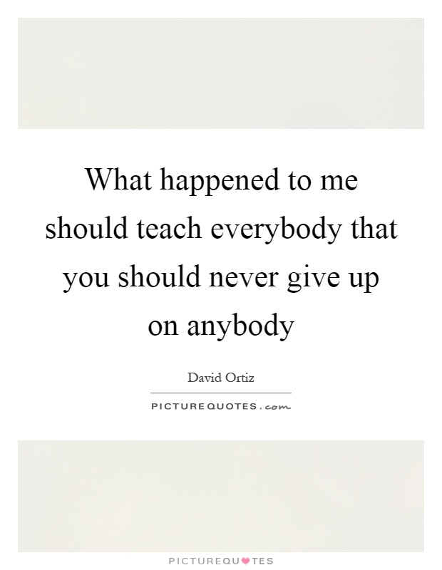 What happened to me should teach everybody that you should never give up on anybody Picture Quote #1