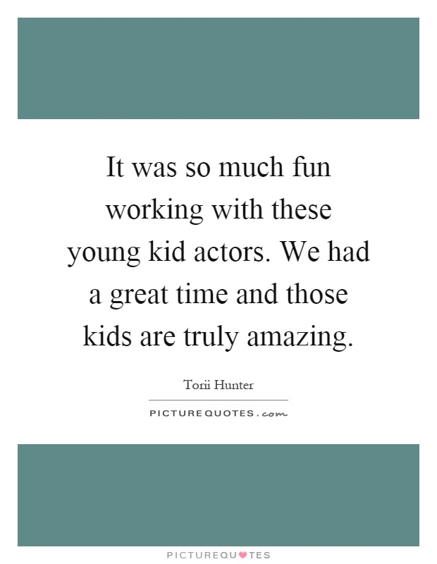 It was so much fun working with these young kid actors. We had a great time and those kids are truly amazing Picture Quote #1