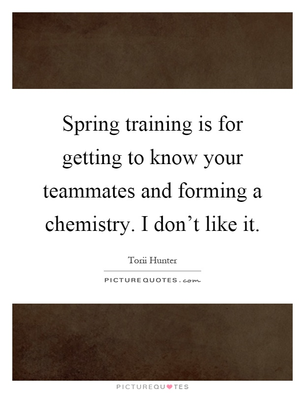 Spring training is for getting to know your teammates and forming a chemistry. I don't like it Picture Quote #1