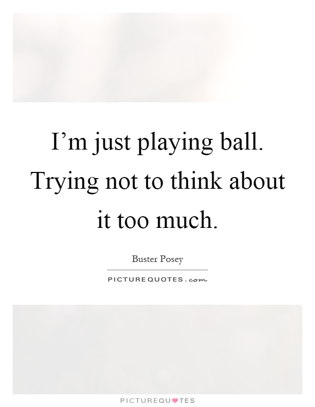 I'm just playing ball. Trying not to think about it too much Picture Quote #1