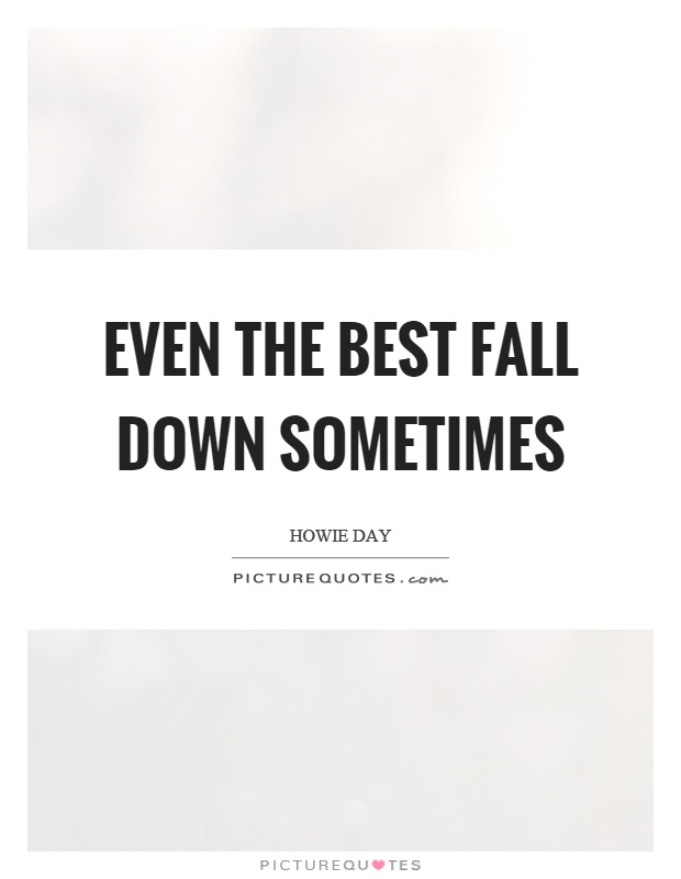 Even the best fall down sometimes Picture Quote #1