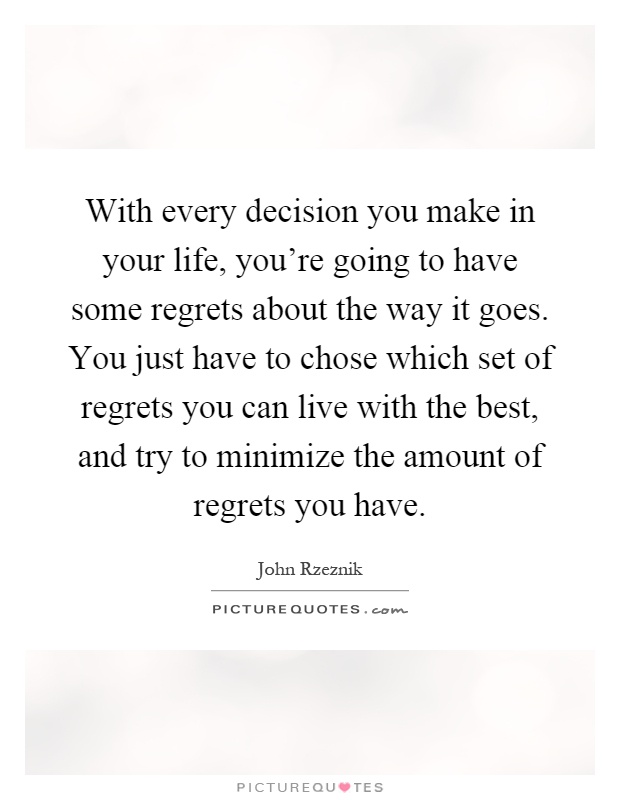 With every decision you make in your life, you're going to have some regrets about the way it goes. You just have to chose which set of regrets you can live with the best, and try to minimize the amount of regrets you have Picture Quote #1