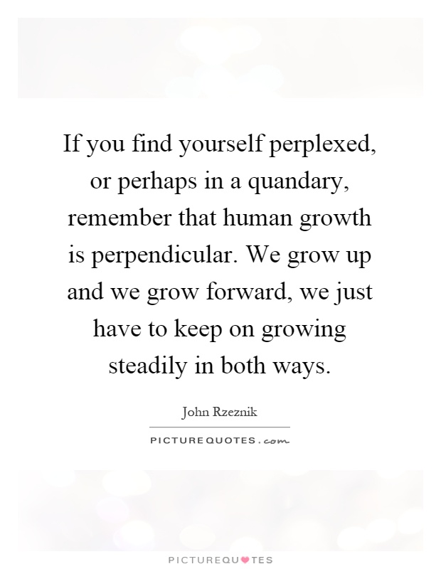 If you find yourself perplexed, or perhaps in a quandary, remember that human growth is perpendicular. We grow up and we grow forward, we just have to keep on growing steadily in both ways Picture Quote #1