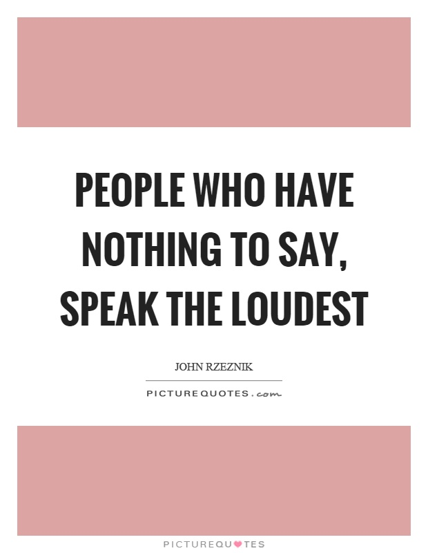 People who have nothing to say, speak the loudest Picture Quote #1