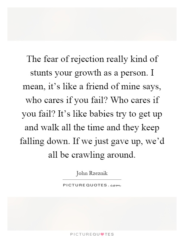 The fear of rejection really kind of stunts your growth as a person. I mean, it's like a friend of mine says, who cares if you fail? Who cares if you fail? It's like babies try to get up and walk all the time and they keep falling down. If we just gave up, we'd all be crawling around Picture Quote #1