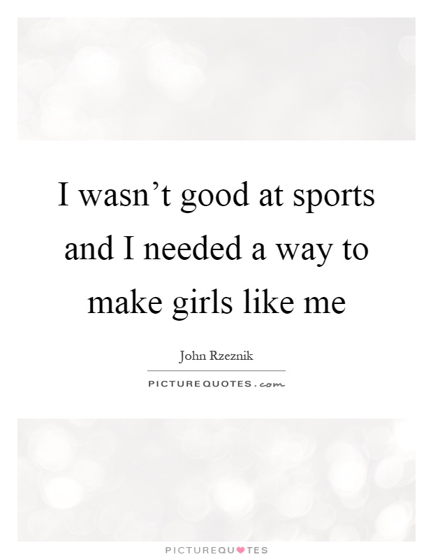 I wasn't good at sports and I needed a way to make girls like me Picture Quote #1