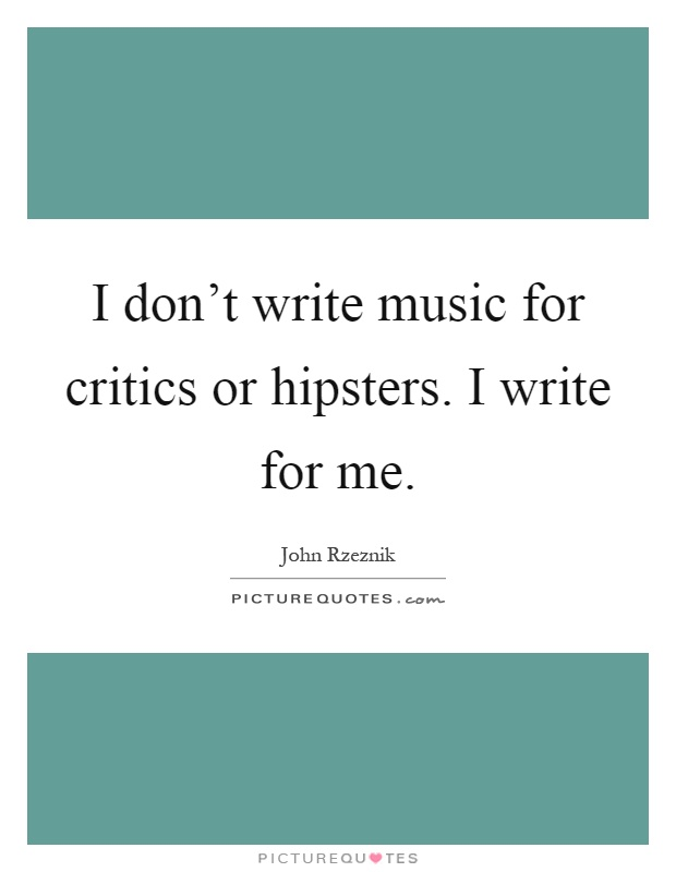 I don't write music for critics or hipsters. I write for me Picture Quote #1