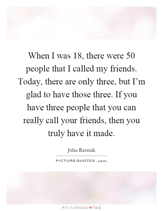 When I was 18, there were 50 people that I called my friends. Today, there are only three, but I'm glad to have those three. If you have three people that you can really call your friends, then you truly have it made Picture Quote #1