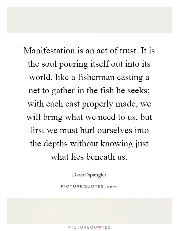 Manifestation is an act of trust. It is the soul pouring itself out into its world, like a fisherman casting a net to gather in the fish he seeks; with each cast properly made, we will bring what we need to us, but first we must hurl ourselves into the depths without knowing just what lies beneath us Picture Quote #1