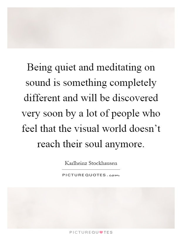 Being quiet and meditating on sound is something completely different and will be discovered very soon by a lot of people who feel that the visual world doesn't reach their soul anymore Picture Quote #1