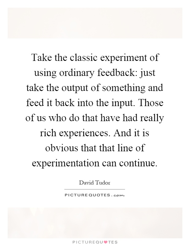 Take the classic experiment of using ordinary feedback: just take the output of something and feed it back into the input. Those of us who do that have had really rich experiences. And it is obvious that that line of experimentation can continue Picture Quote #1