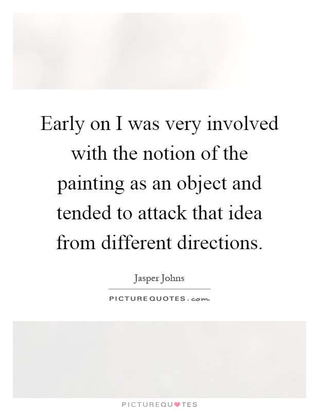 Early on I was very involved with the notion of the painting as an object and tended to attack that idea from different directions Picture Quote #1