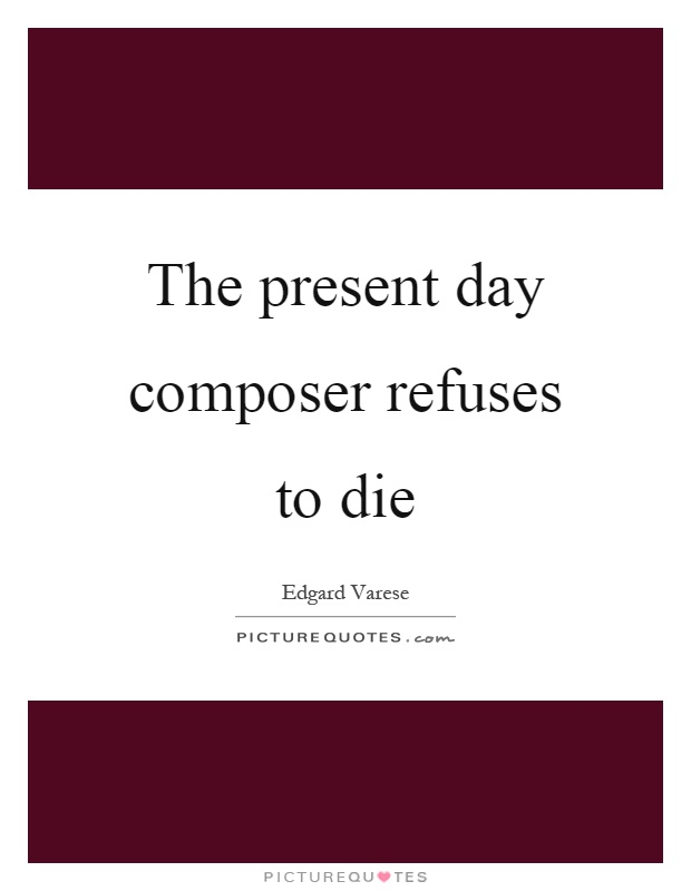 The present day composer refuses to die Picture Quote #1