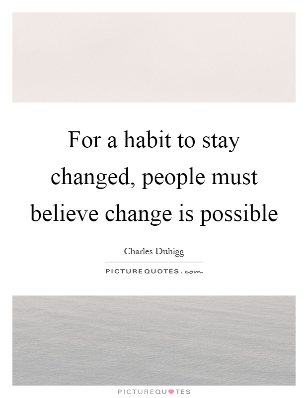 For a habit to stay changed, people must believe change is possible Picture Quote #1