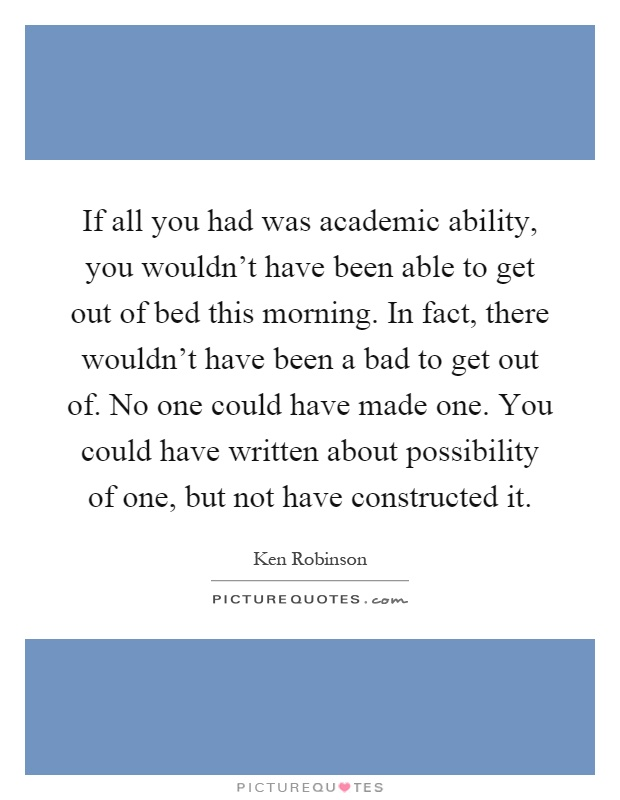 If all you had was academic ability, you wouldn't have been able to get out of bed this morning. In fact, there wouldn't have been a bad to get out of. No one could have made one. You could have written about possibility of one, but not have constructed it Picture Quote #1