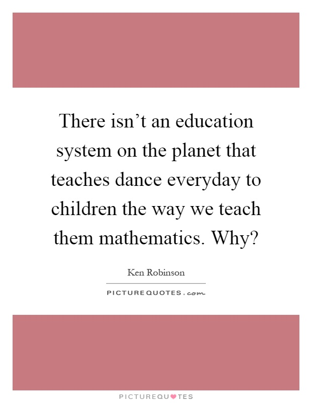 There isn't an education system on the planet that teaches dance everyday to children the way we teach them mathematics. Why? Picture Quote #1