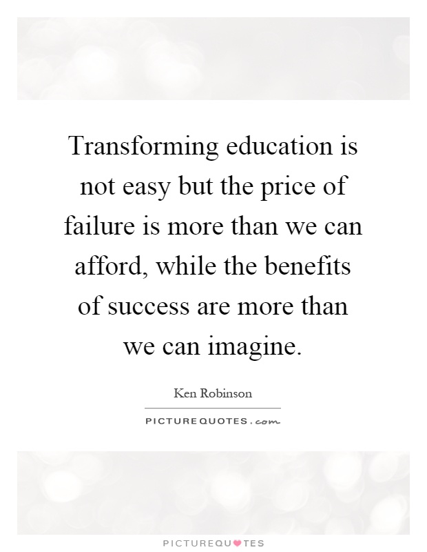 Transforming education is not easy but the price of failure is more than we can afford, while the benefits of success are more than we can imagine Picture Quote #1