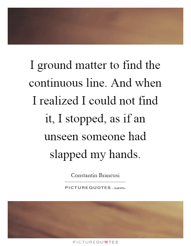 I ground matter to find the continuous line. And when I realized I could not find it, I stopped, as if an unseen someone had slapped my hands Picture Quote #1