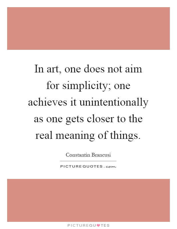 In art, one does not aim for simplicity; one achieves it unintentionally as one gets closer to the real meaning of things Picture Quote #1