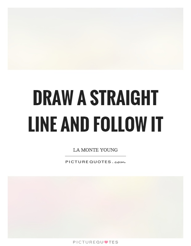 Drawing Smooth Lines Quotes : Draw a straight line and follow it picture quotes