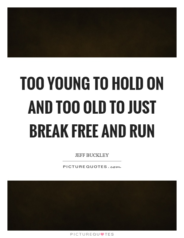 Too young to hold on and too old to just break free and run Picture Quote #1