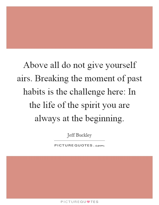 Above all do not give yourself airs. Breaking the moment of past habits is the challenge here: In the life of the spirit you are always at the beginning Picture Quote #1