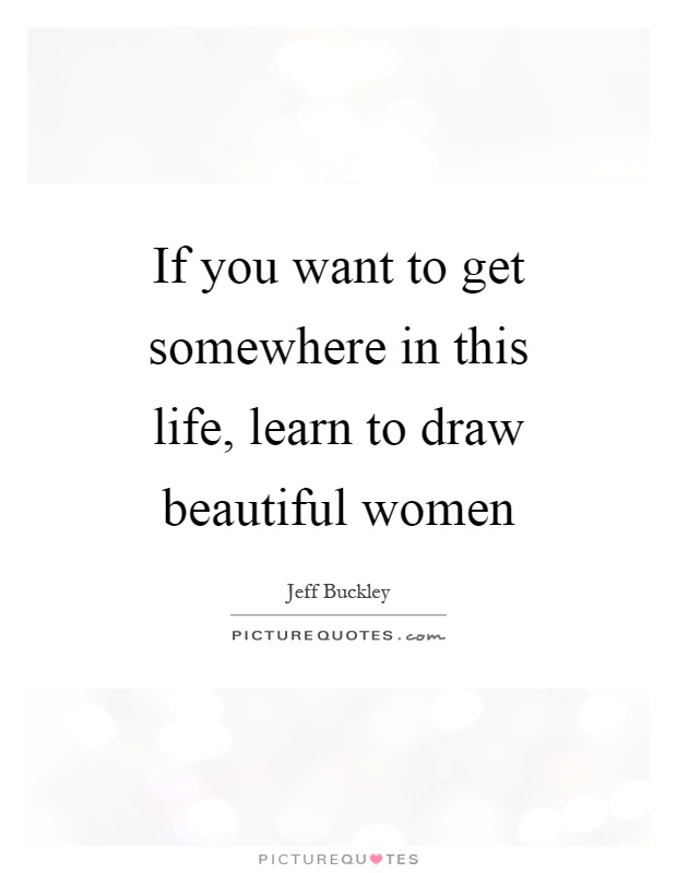 If you want to get somewhere in this life, learn to draw beautiful women Picture Quote #1