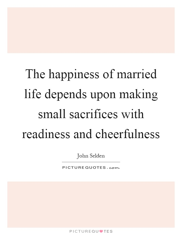 The happiness of married life depends upon making small sacrifices with readiness and cheerfulness Picture Quote #1