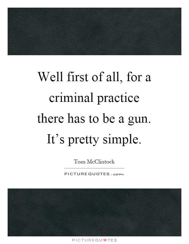 Well first of all, for a criminal practice there has to be a gun. It's pretty simple Picture Quote #1